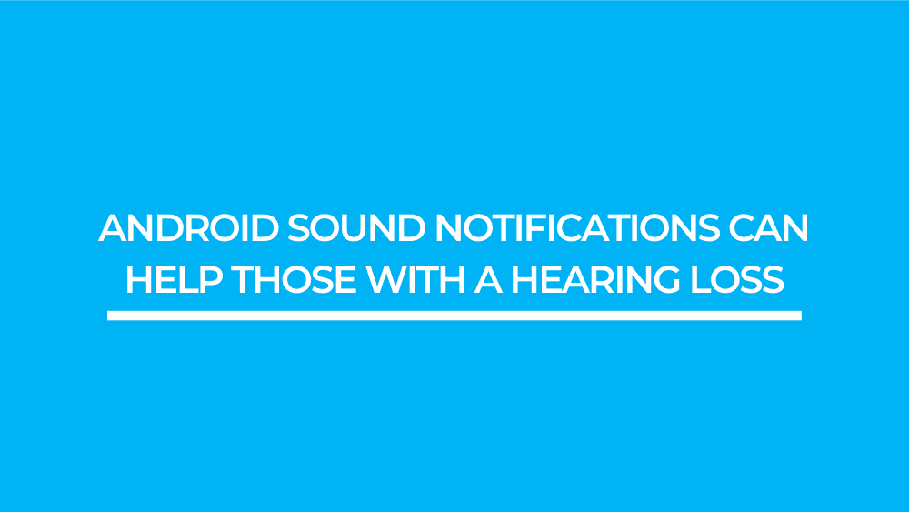 Android Sound Notifications Can Help Those with a Hearing Loss