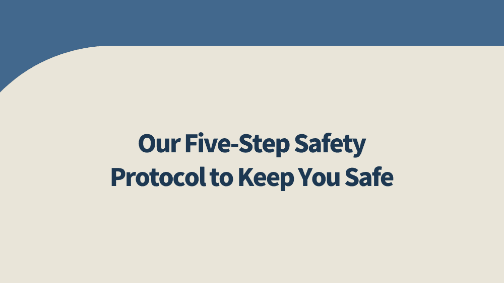 Our-Five-Step-Safety-Protocol-to-Keep-You-Safe