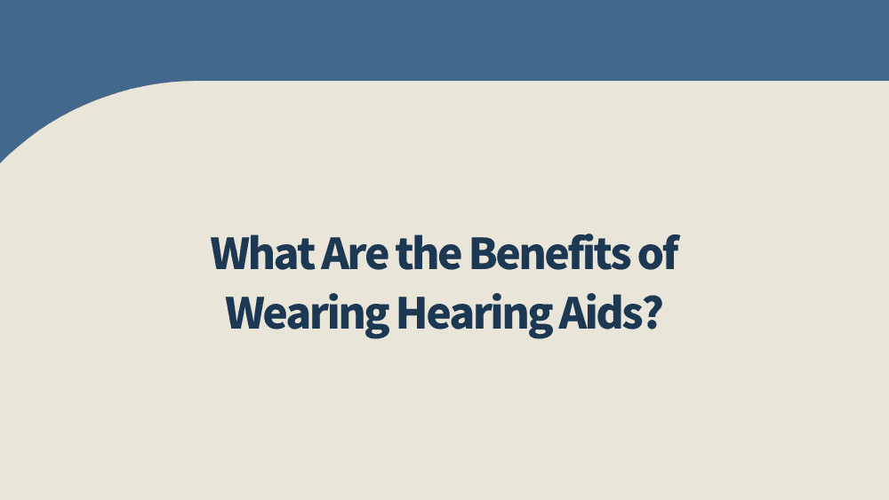 What-Are-the-Benefits-of-Wearing-Hearing-Aids?