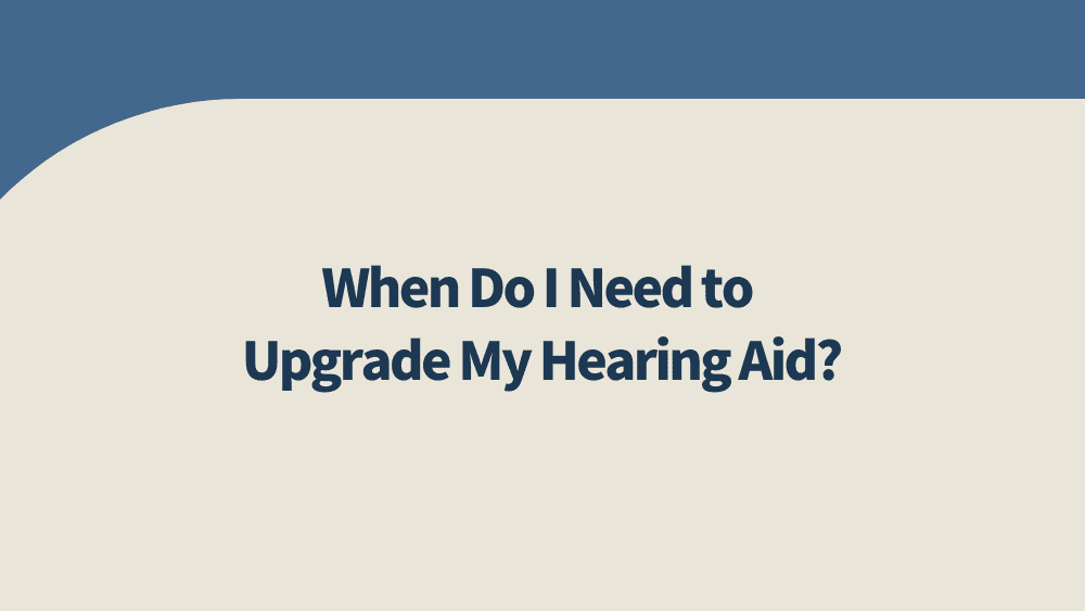 when do i need to upgrade my hearing aid?