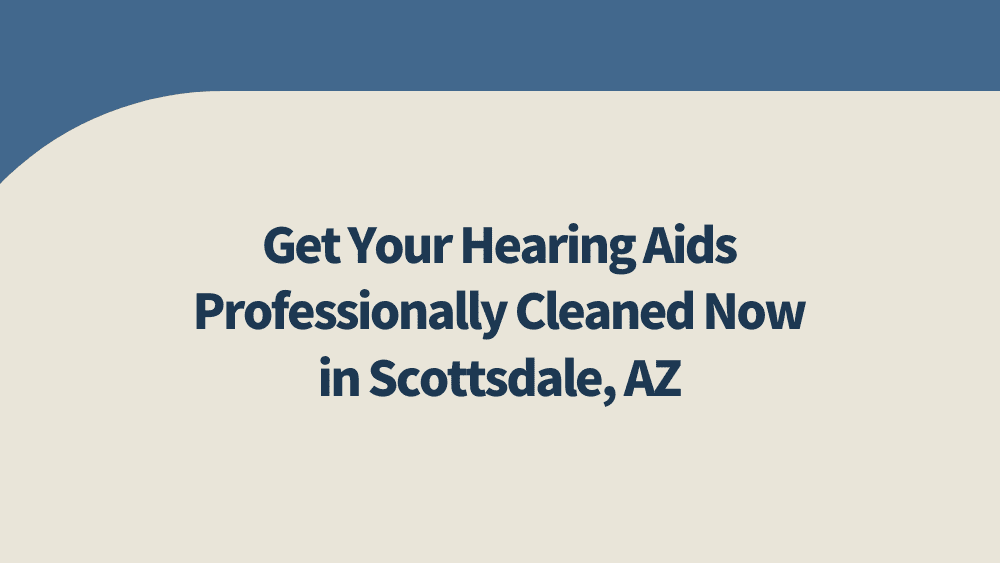 Get Your Hearing Aids Professionally Cleaned Now in Scottsdale, AZ