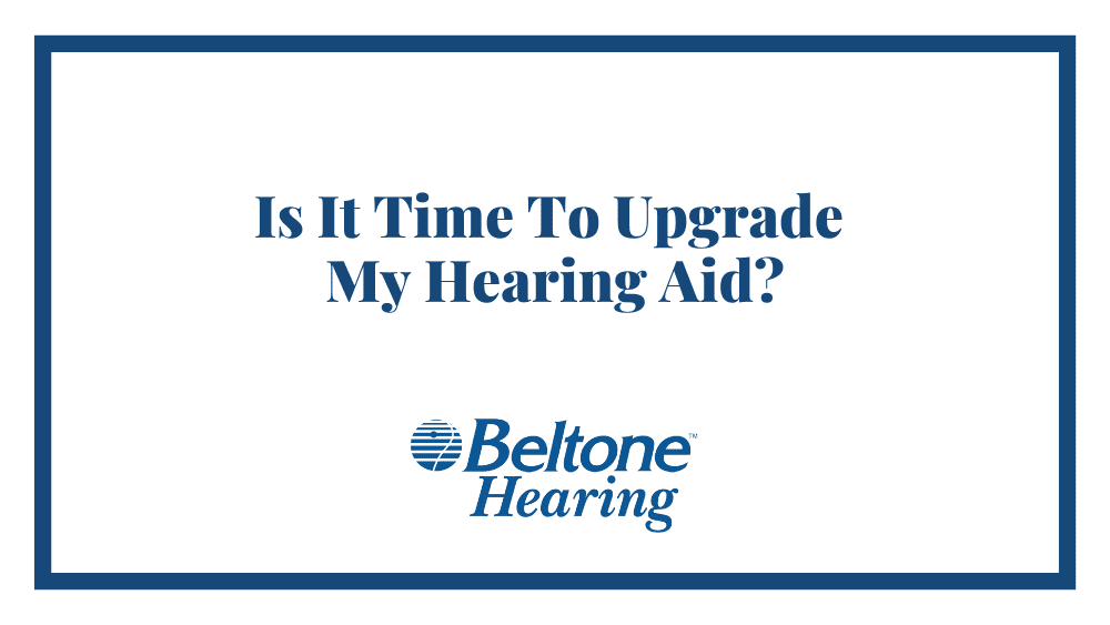 Is It Time To Upgrade My Hearing Aid?