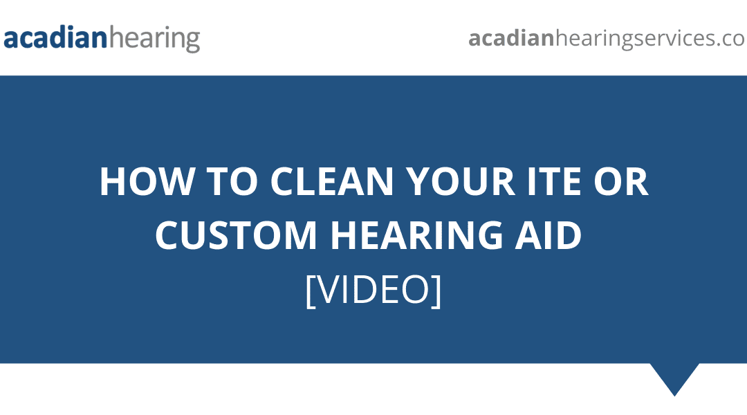 How to Clean Your ITE or Custom Hearing Aid – Video