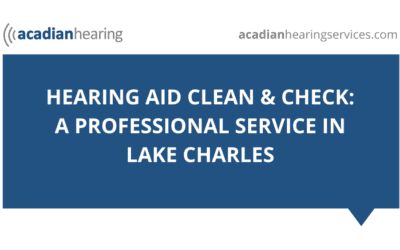Hearing Aid Clean & Check: A Professional Service in Lake Charles