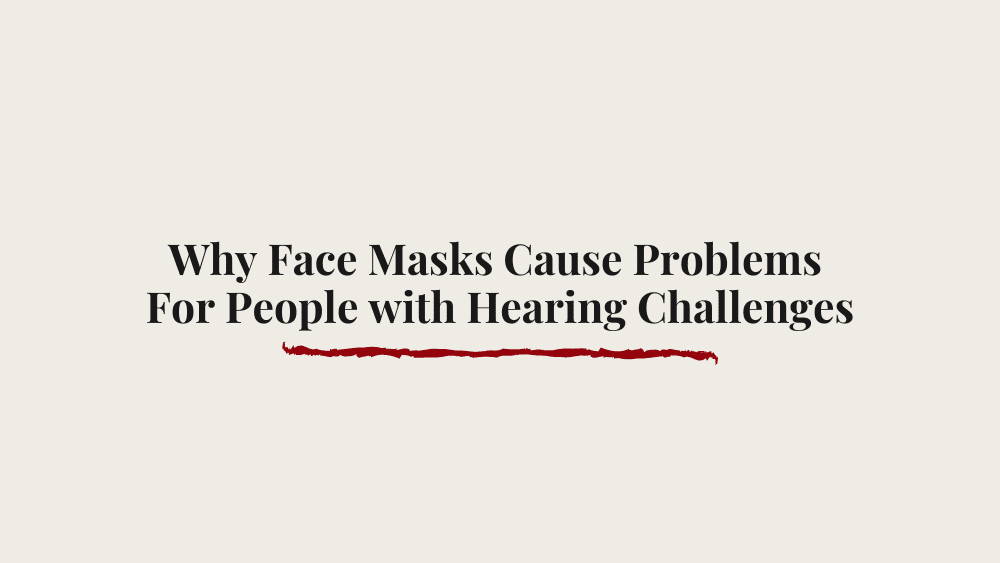 Why Face Masks Cause Problems for People with Hearing Challenges