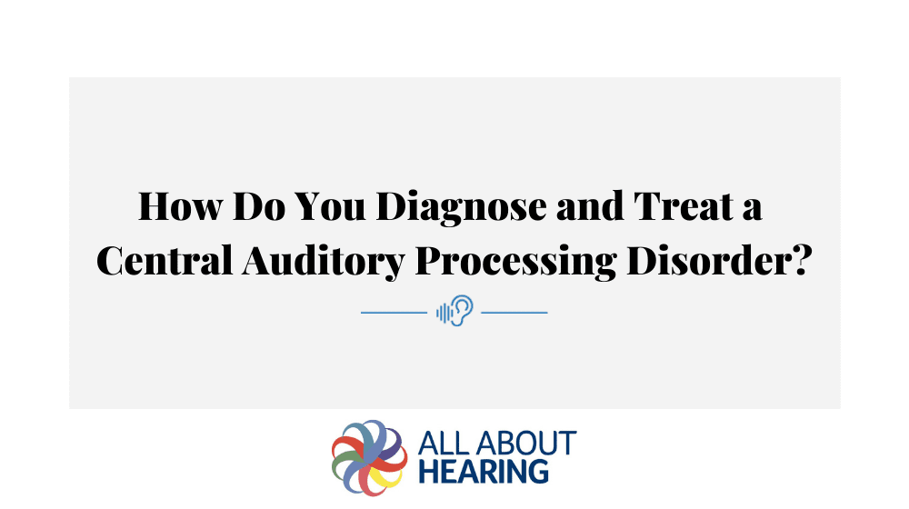 How Do You Diagnose and Treat a Central Auditory Processing Disorder?