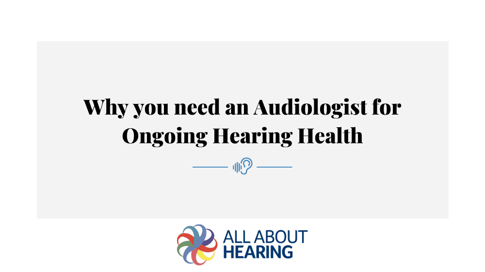 Why you need an Audiologist for Ongoing Hearing Health