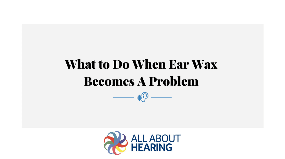 What to Do When Ear Wax Becomes A Problem