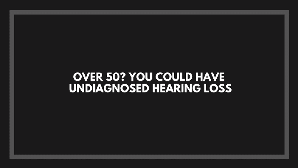 Over 50? You Could Have Undiagnosed Hearing Loss