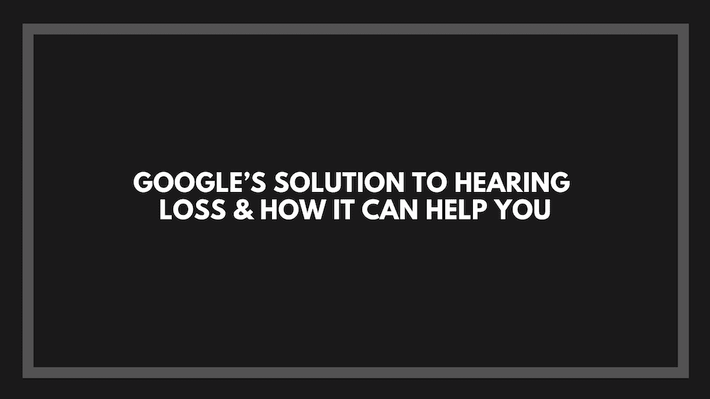 Google's Solution to Hearing Loss & How It Can Help You