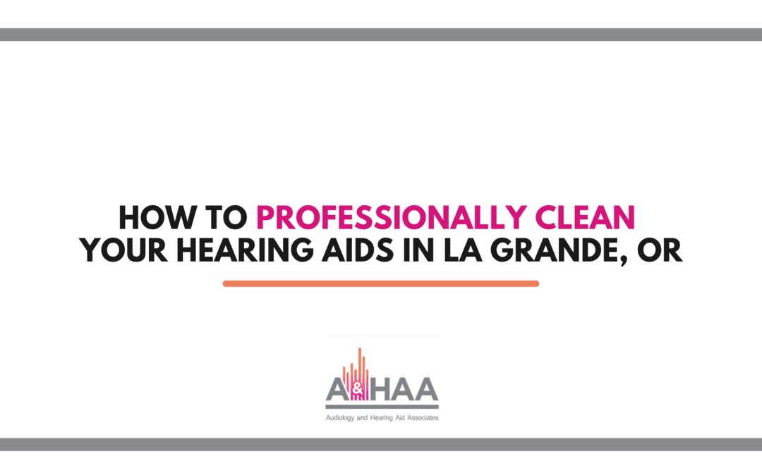 How to Professionally Clean Your Hearing Aids in La Grande, OR