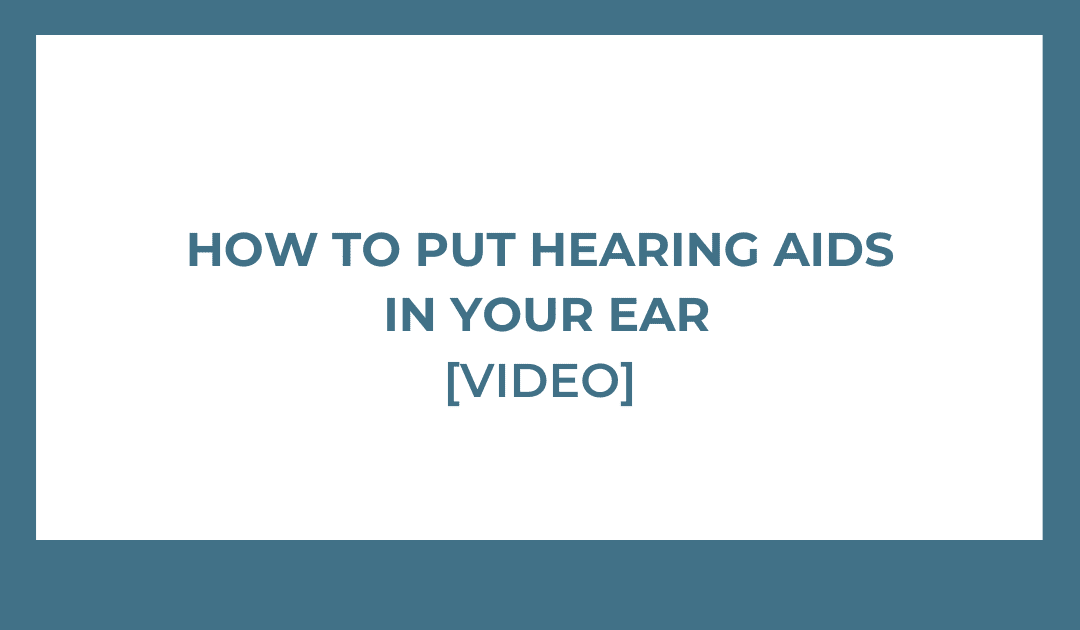 How To Put Hearing Aids In Your Ear [VIDEO]