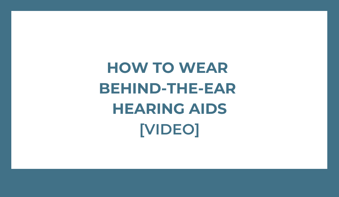 How to Wear Behind the Ear Hearing Aids [VIDEO]