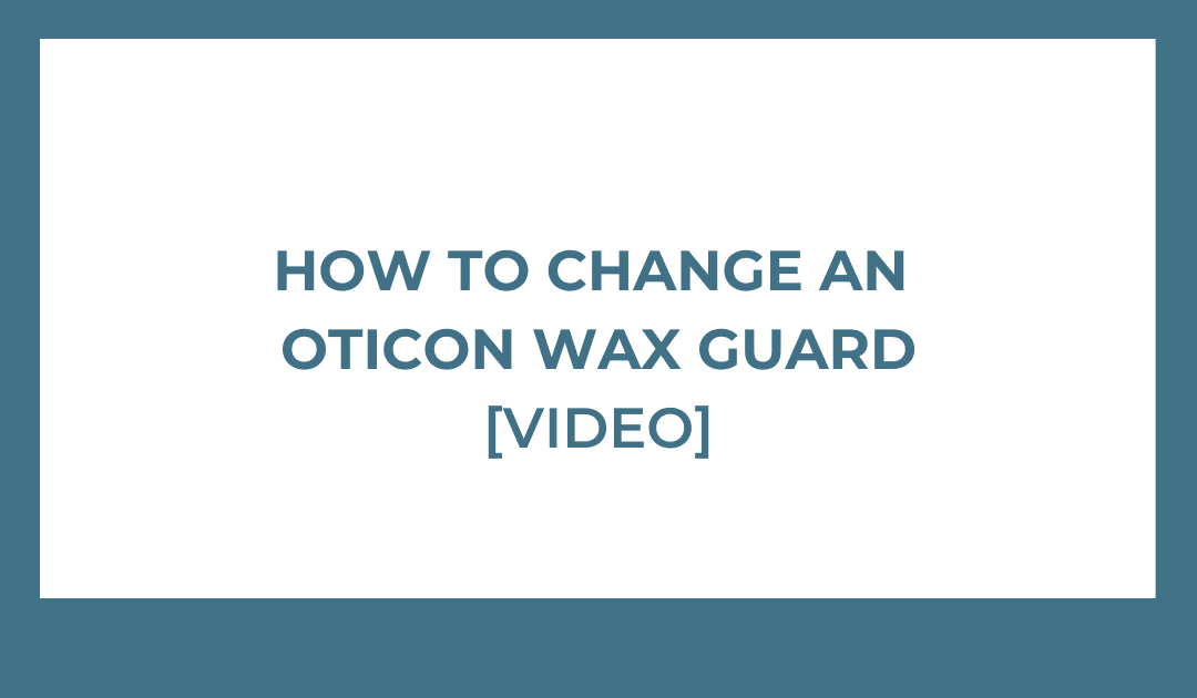 How to Change an Oticon Wax Guard [VIDEO]