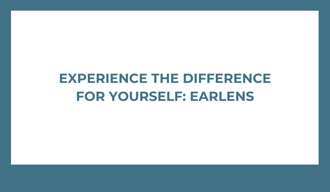 Experience the Difference For Yourself: Your Invitation to Trial New Technology, Earlens