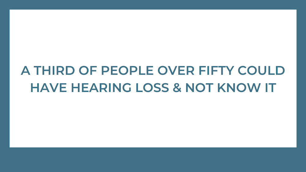 One Third of People Over Fifty Could Have Hearing Loss and Not Know It