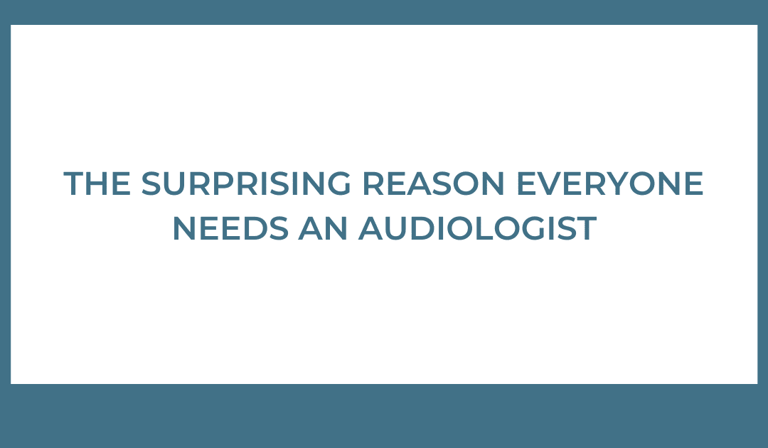 The Surprising Reason Everyone Needs an Audiologist
