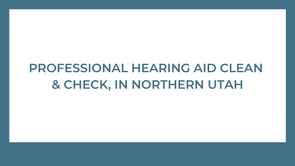 Professional Hearing Aid Clean & Check in Northern Utah