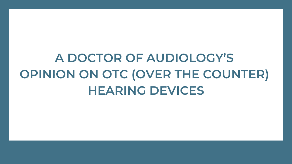 A Doctor of Audiology's Opinion on OTC (Over the Counter) Hearing Devices