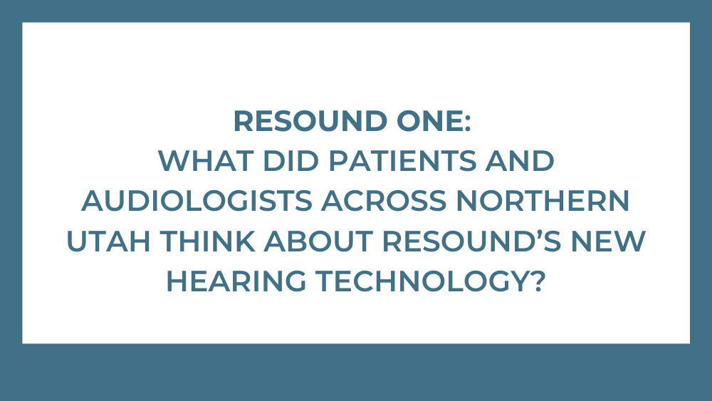 ReSound ONE: What Did Patients and Audiologists Across Northern Utah Think About ReSound's New Hearing Technology