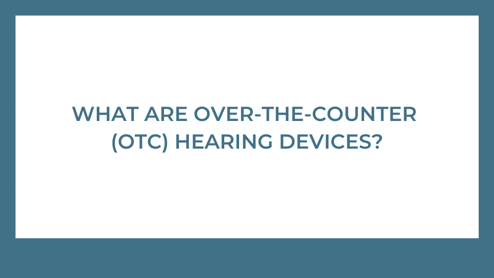 What are Over-the-Counter (OTC) Hearing Devices?