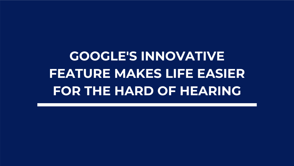Google's Innovative Feature Makes Life Easier for The Hard of Hearing