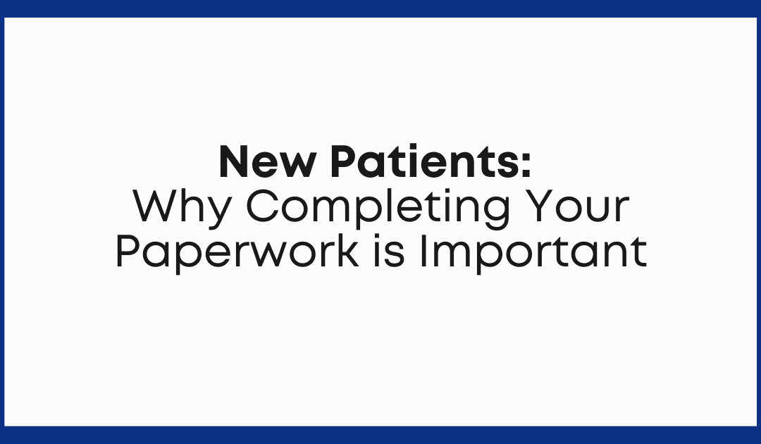 New Patients: Why Completing Your Paperwork is Important
