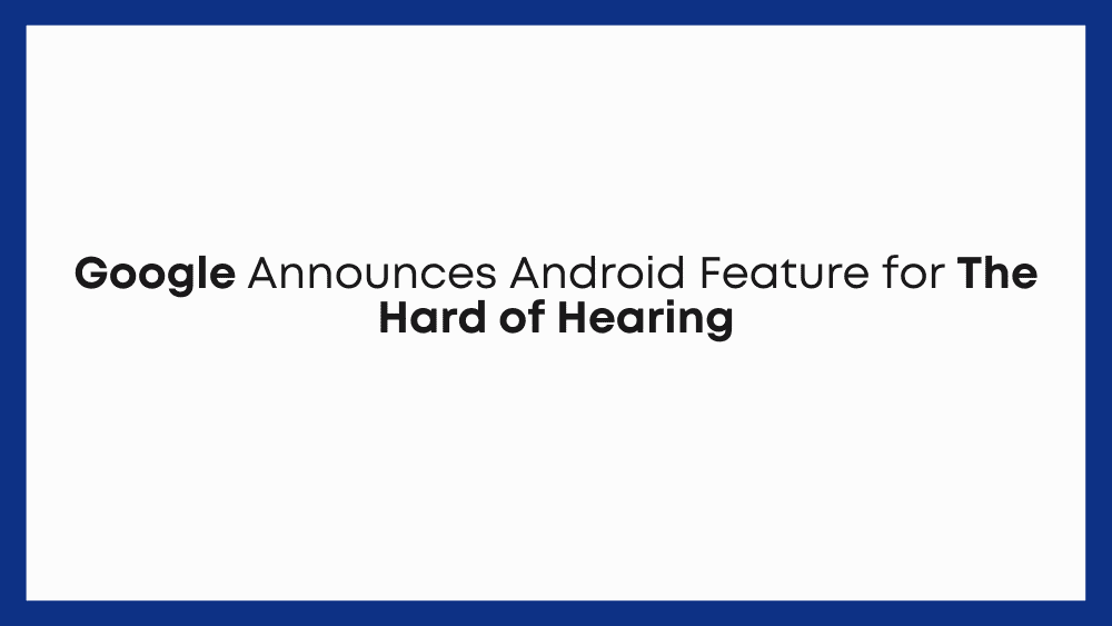 Google Announces Android Feature for The Hard of Hearing