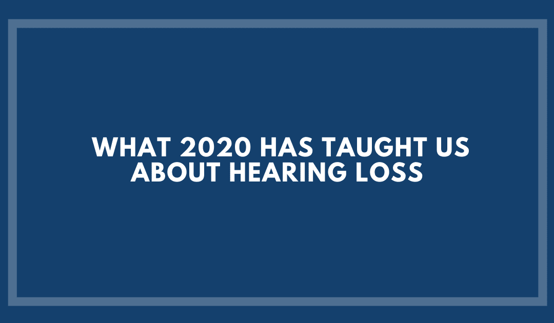 What 2020 Has Taught us About Hearing Loss