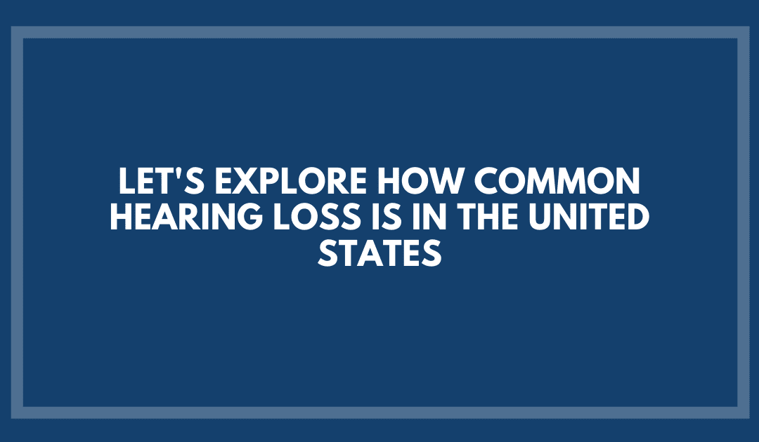 Let's Explore How Common Hearing Loss Is in the United States