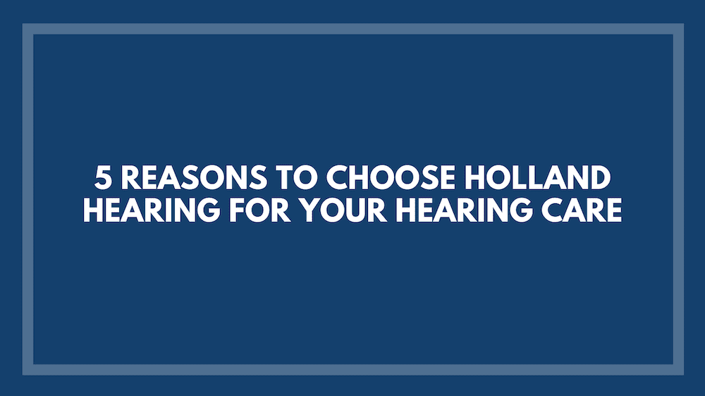 5 Reasons to Choose Holland Hearing for Your Hearing Care