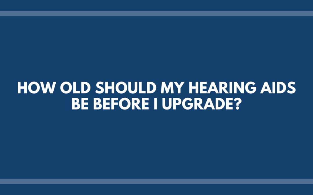 How Old Should My Hearing Aids Be Before I Upgrade?