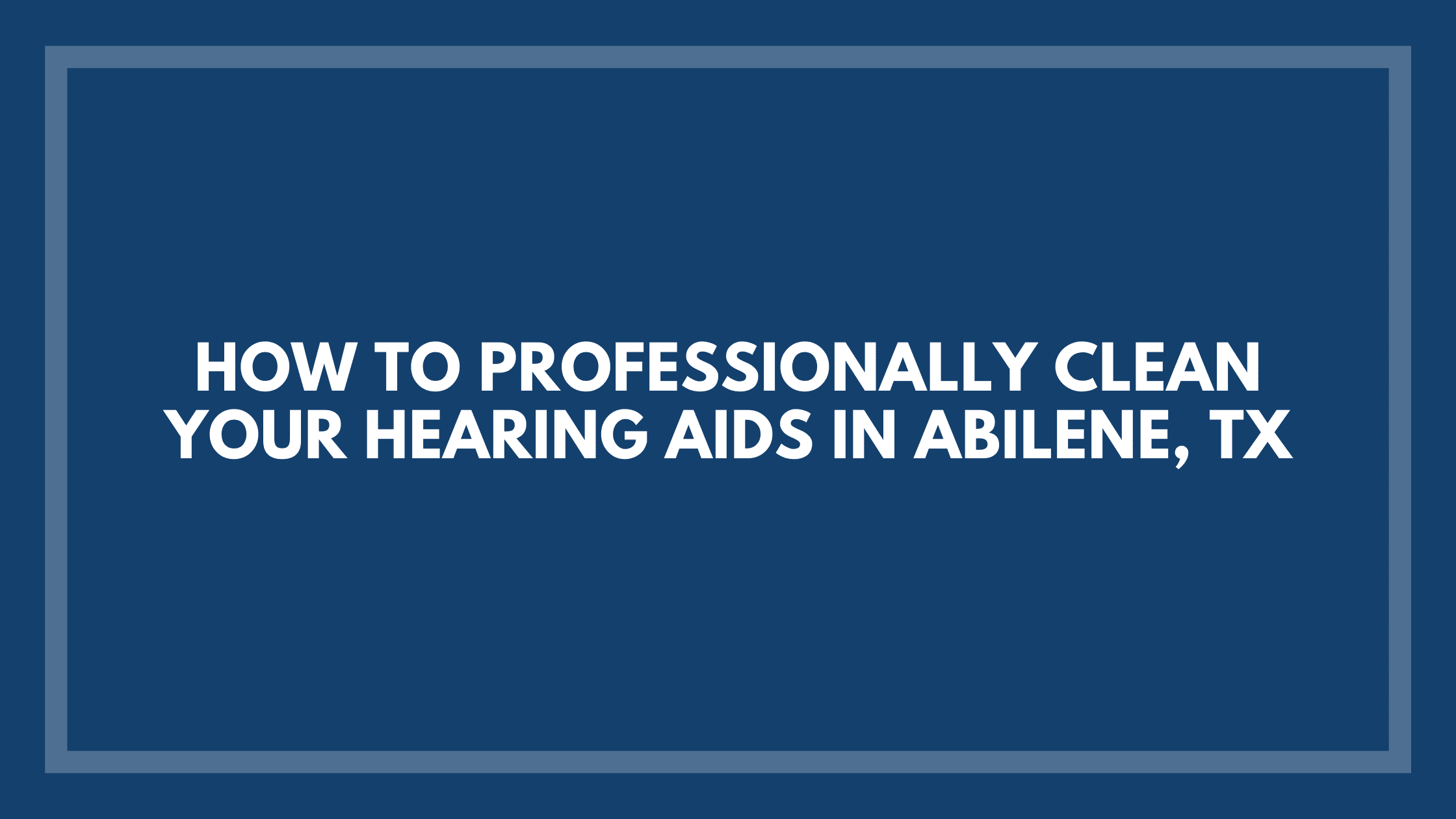 How-to-Professionally-Clean-Your-Hearing-Aids-in-Abilene,-TX