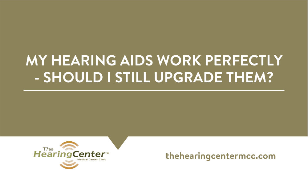 My Hearing Aids Work Perfectly – Should I Still Upgrade Them?