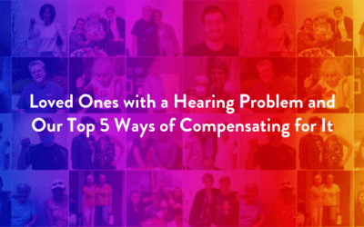 Loved Ones with a Hearing Problem and Our Top 5 Ways of Compensating for It