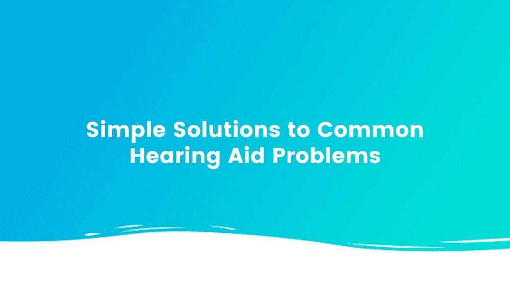 Simple Solutions to Common Hearing Aid Problems