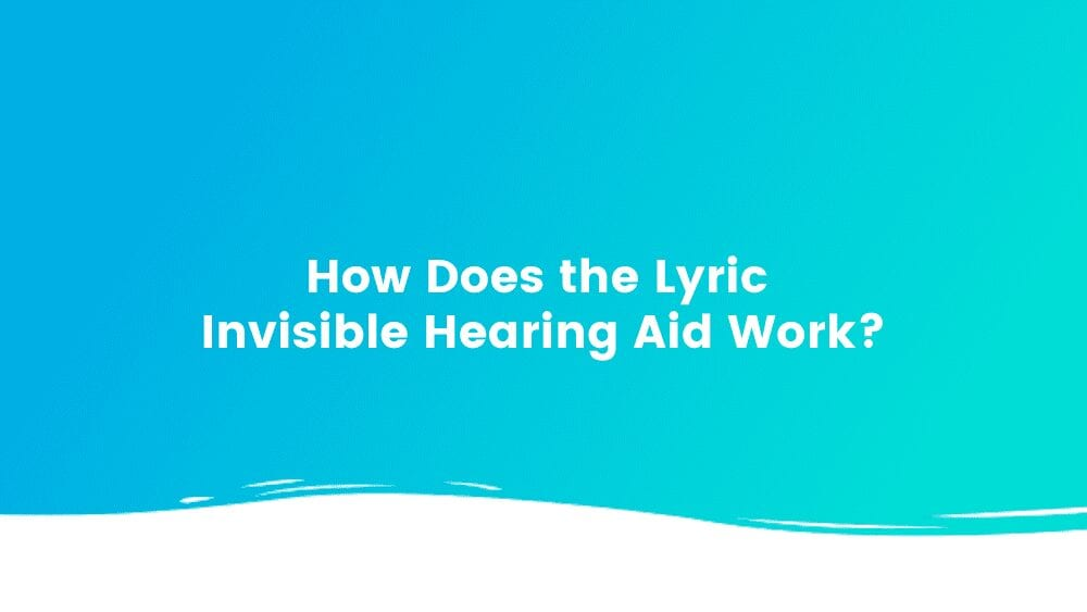 How Does the Lyric Invisible Hearing Aid Work?