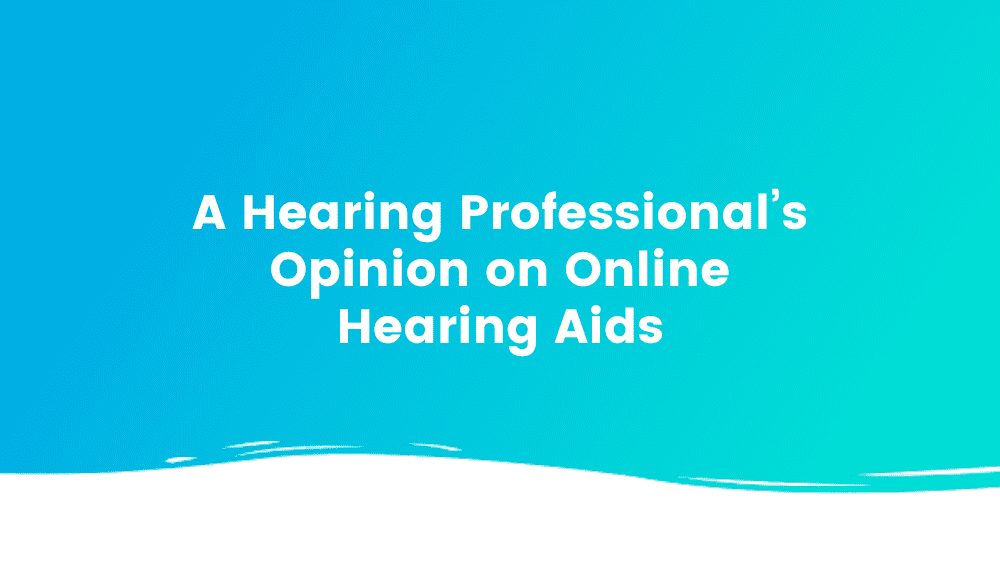A Hearing Professional's Opinion on Online Hearing Aids