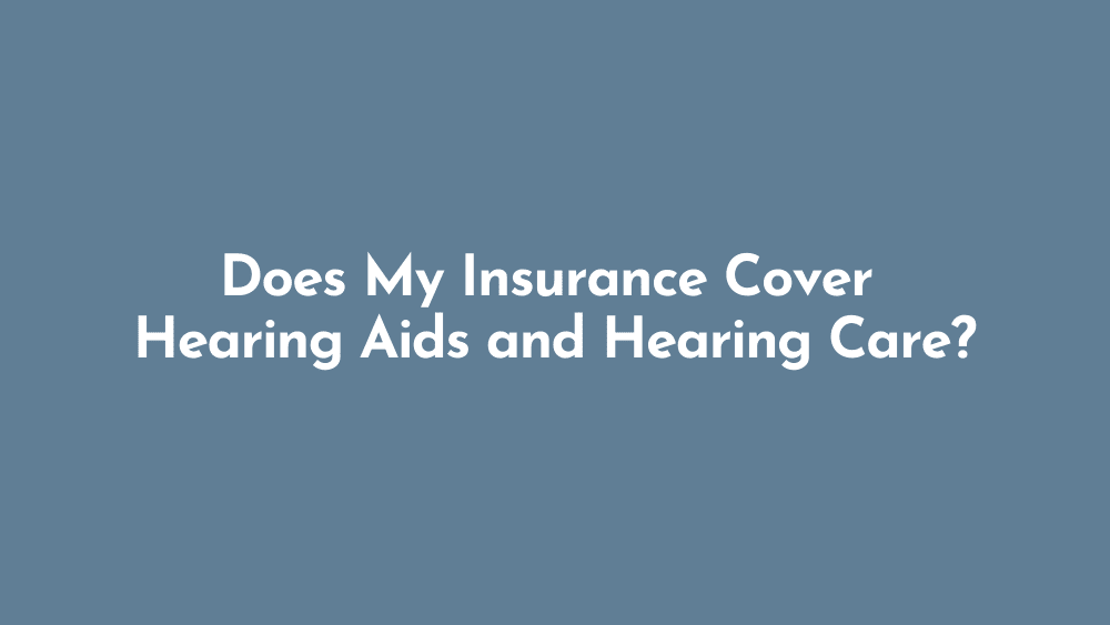 Does My Insurance Cover Hearing Aids and Hearing Care?