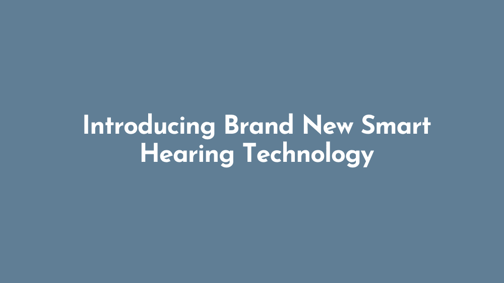 Introducing Brand New Smart Hearing Technology