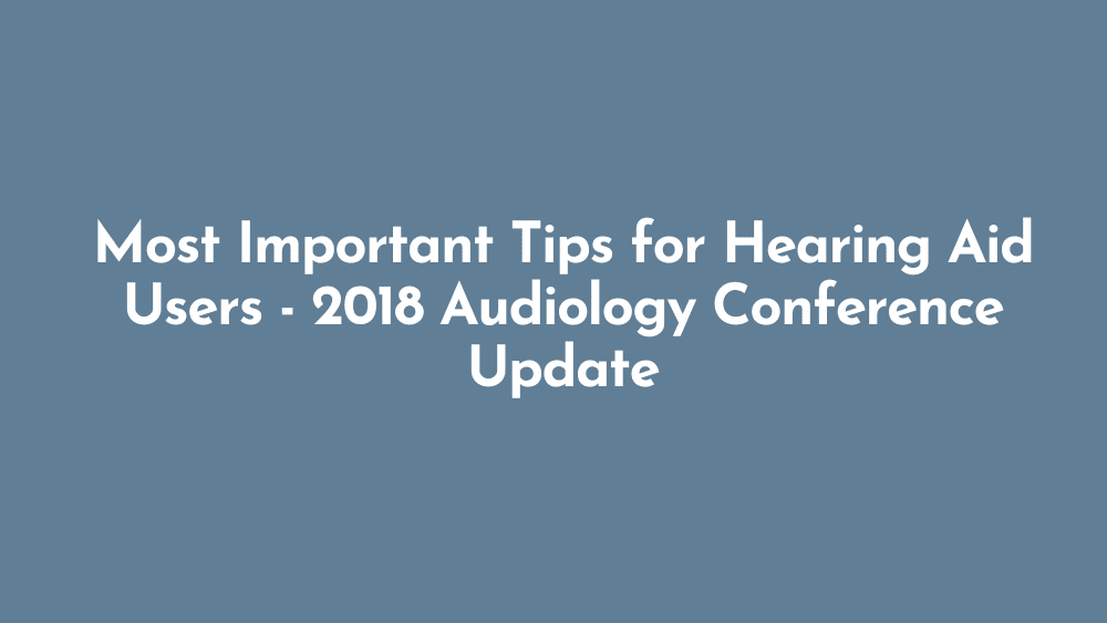 Most Important Tips for Hearing Aid Users | 2018 Audiology Conference Update