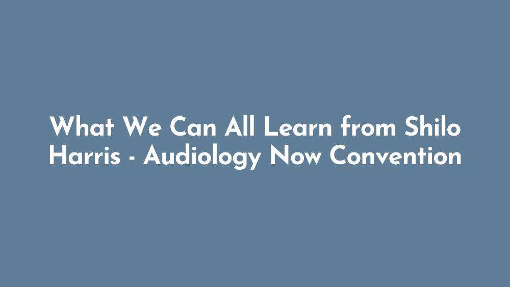 What We Can All Learn from Shilo Harris | Audiology Now Convention