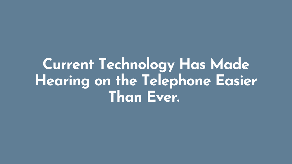 Current Technology Has Made Hearing on the Telephone Easier Than Ever
