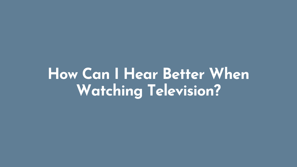 How Can I Hear Better When Watching Television?