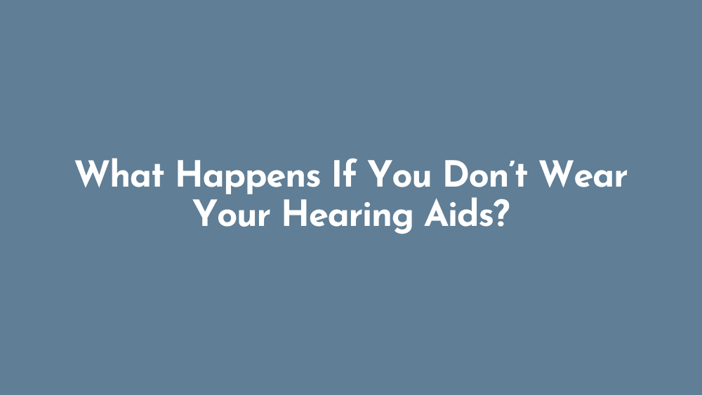 What Happens If You Don't Wear Your Hearing Aids?
