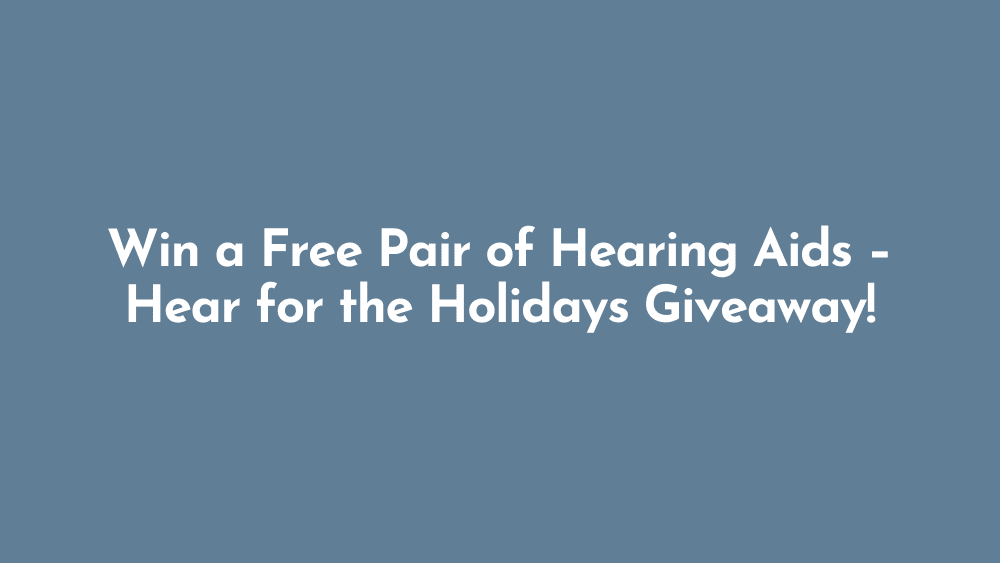 Win a Free Pair of Hearing Aids – Hear for the Holidays Giveaway!
