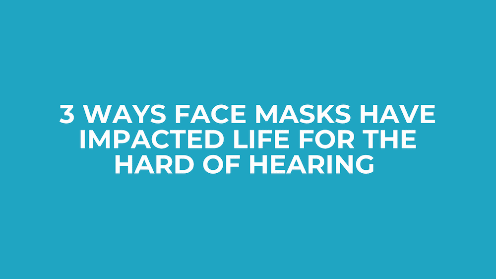 3 Ways Face Masks Have Impacted Life For The Hard of Hearing