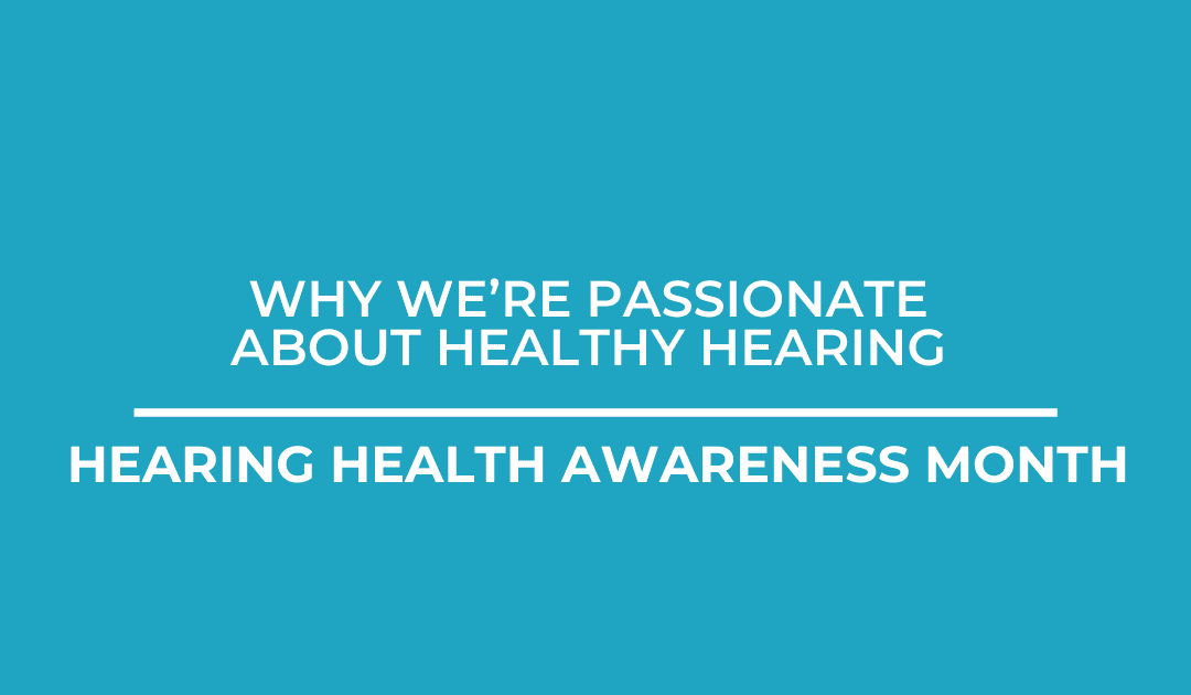 Why We're Passionate About Healthy Hearing | Hearing Health Awareness Month