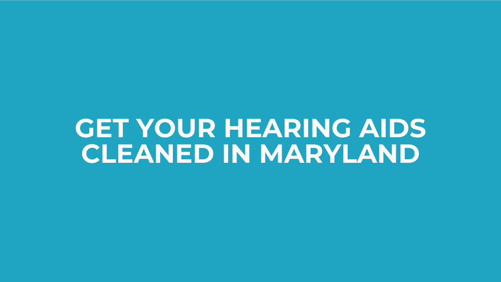 Get Your Hearing Aids Cleaned in Maryland