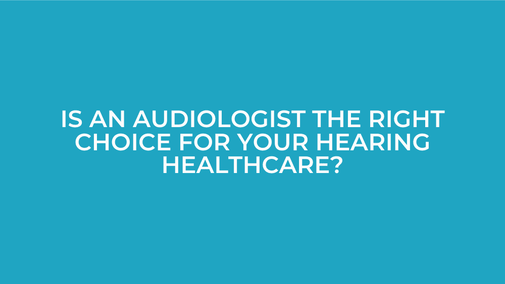 Is-an-Audiologist-the-Right-Choice-for-Your-Hearing-Healthcare?